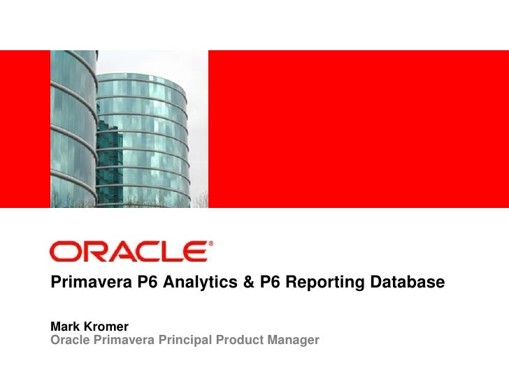 <Insert Picture Here>     Primavera P6 Analytics & P6 Reporting Database  Mark Kromer Oracle Primavera Principal Product M...
