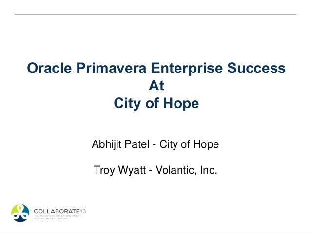 Oracle Primavera Enterprise SuccessAtCity of HopeAbhijit Patel - City of HopeTroy Wyatt - Volantic, Inc.