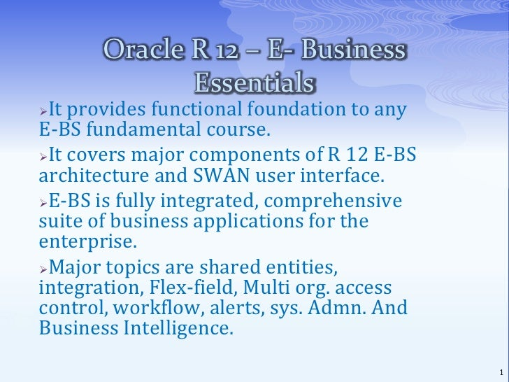 Oracle R 12 – E- Business Essentials<br /><ul><li>It provides functional foundation to any E-BS fundamental course.