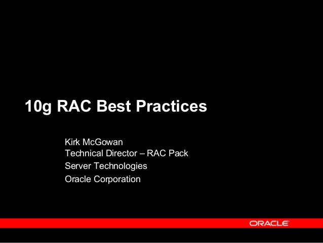 10g RAC Best Practices    Kirk McGowan    Technical Director – RAC Pack    Server Technologies    Oracle Corporation
