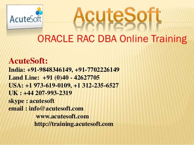 ORACLE RAC DBA Online Training AcuteSoft: India: +91-9848346149, +91-7702226149 Land Line: +91 (0)40 - 42627705 USA: +1 97...