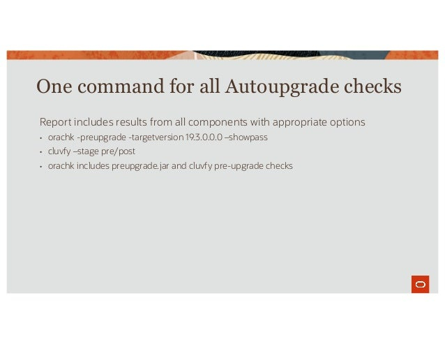 One command for all Autoupgrade checks Report includes results from all components with appropriate options • orachk -preu...