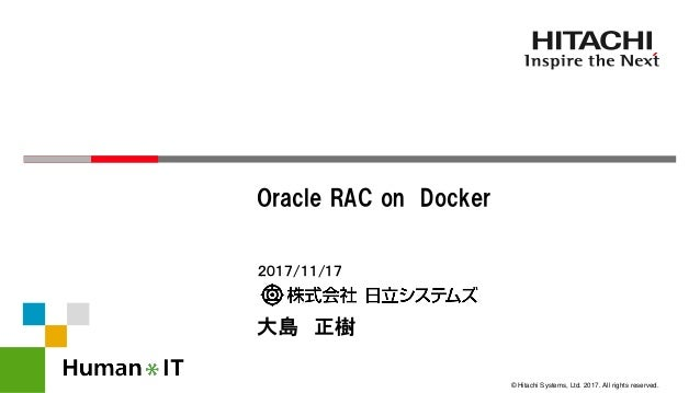 © Hitachi Systems, Ltd. 2017. All rights reserved. 2017/11/17 大島 正樹 Oracle RAC on Docker