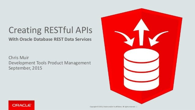Copyright © 2015, Oracle and/or its affiliates. All rights reserved. | Creating RESTful APIs With Oracle Database REST Dat...