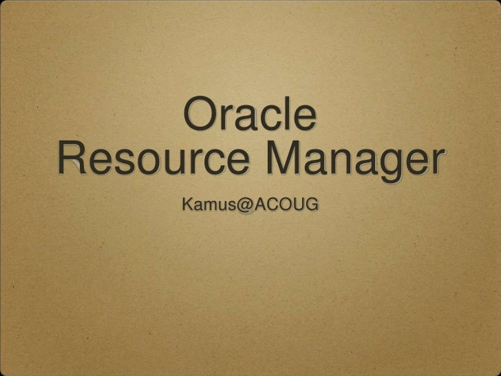 Oracle Resource Manager<br />Kamus@ACOUG<br />