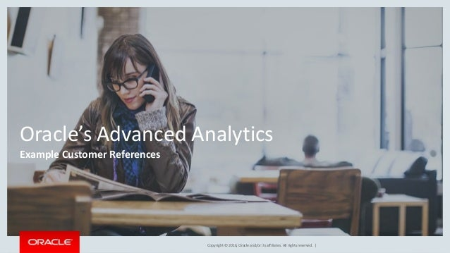 Copyright © 2016, Oracle and/or its affiliates. All rights reserved. | Oracle's Advanced Analytics Example Customer Refere...