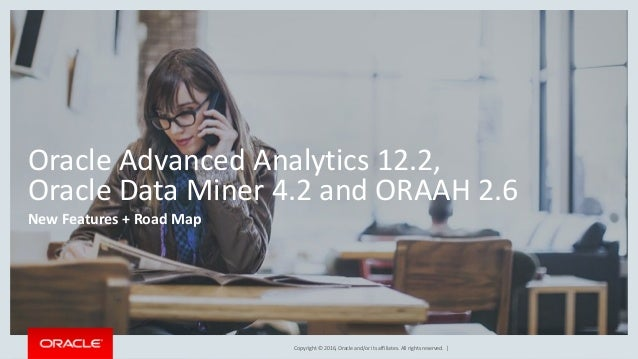 Copyright © 2016, Oracle and/or its affiliates. All rights reserved. | Oracle Advanced Analytics 12.2, Oracle Data Miner 4...