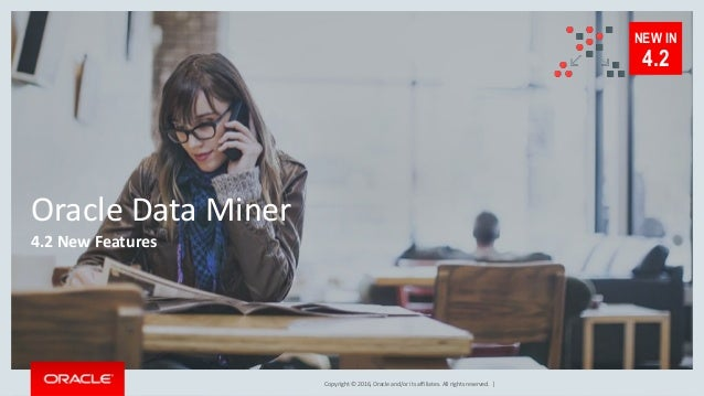 Copyright © 2016, Oracle and/or its affiliates. All rights reserved. | Oracle Data Miner 4.2 New Features NEW IN 4.2