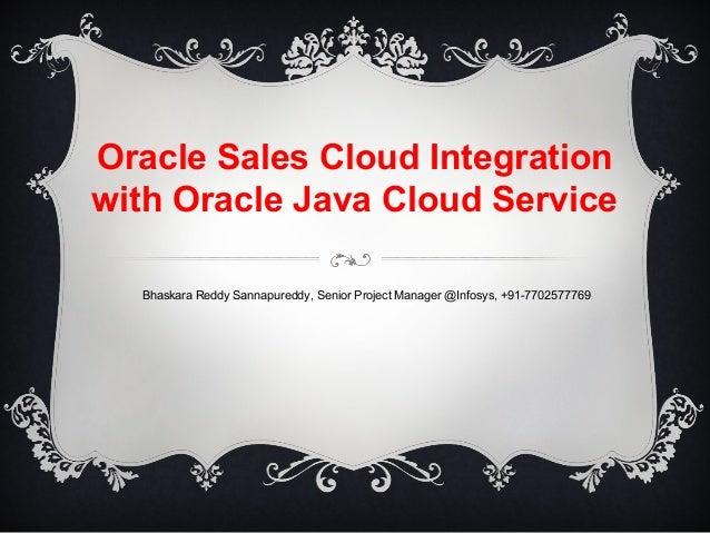 Oracle Sales Cloud Integration with Oracle Java Cloud Service Bhaskara Reddy Sannapureddy, Senior Project Manager @Infosys...