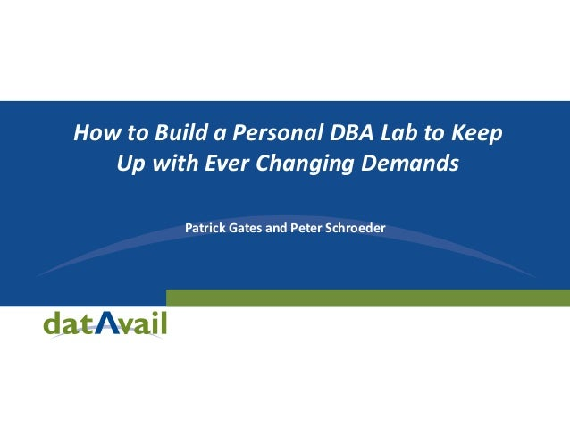Patrick Gates and Peter Schroeder How to Build a Personal DBA Lab to Keep Up with Ever Changing Demands