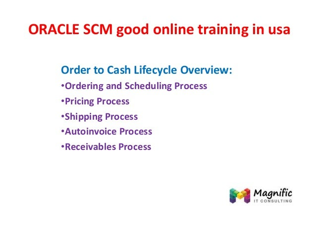 ORACLE SCM good online training in usa Order to Cash Lifecycle Overview: •Ordering and Scheduling Process •Pricing Process...
