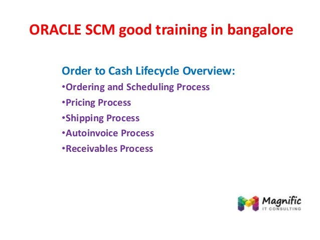 ORACLE SCM good training in bangalore Order to Cash Lifecycle Overview: •Ordering and Scheduling Process •Pricing Process ...