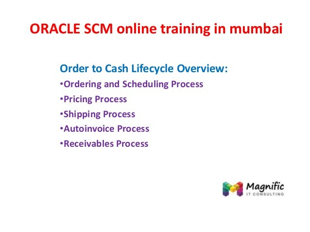 ORACLE SCM online training in mumbai Order to Cash Lifecycle Overview: •Ordering and Scheduling Process •Pricing Process •...