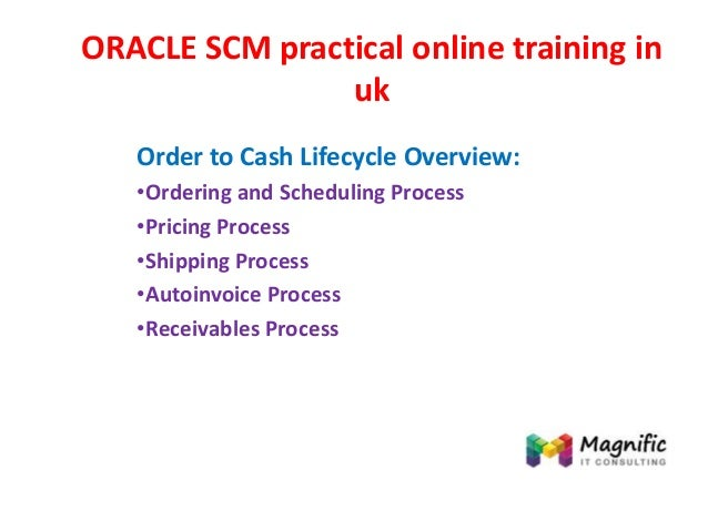 ORACLE SCM practical online training in uk Order to Cash Lifecycle Overview: •Ordering and Scheduling Process •Pricing Pro...