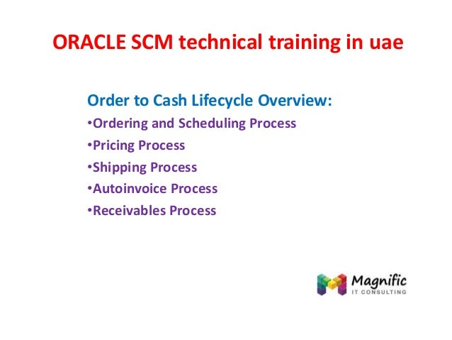 ORACLE SCM technical training in uae Order to Cash Lifecycle Overview: •Ordering and Scheduling Process •Pricing Process •...