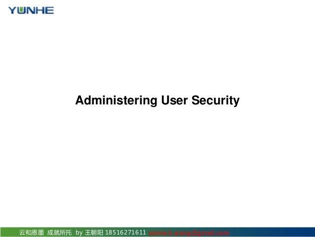 云和恩墨 成就所托 by 王朝阳 18516271611 sonne.k.wang@gmail.com Administering User Security