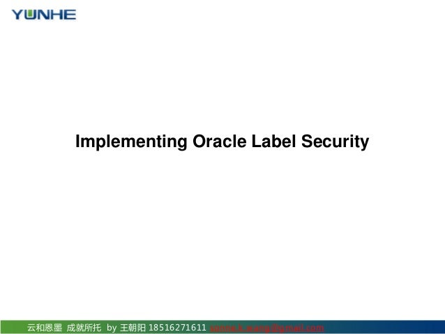 云和恩墨 成就所托 by 王朝阳 18516271611 sonne.k.wang@gmail.com Implementing Oracle Label Security