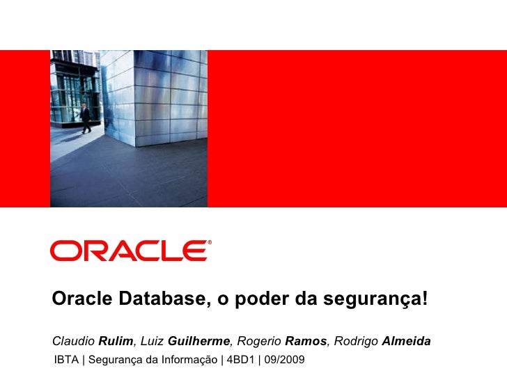 Oracle Database, o poder da segurança! IBTA | Segurança da Informação | 4BD1 | 09/2009 Claudio  Rulim , Luiz  Guilherme , ...