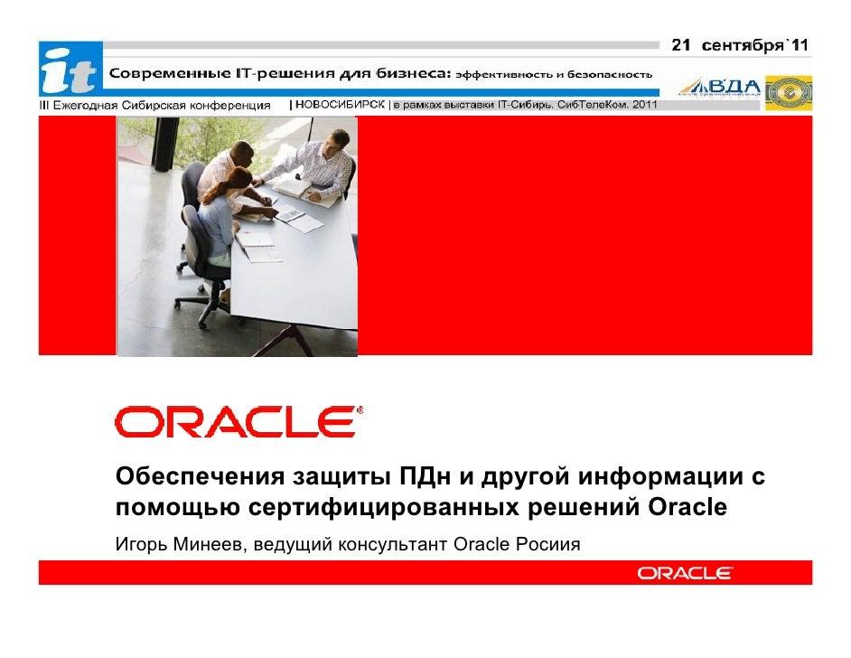 <Insert Picture Here>Обеспечения защиты ПДн и другой информации спомощью сертифицированных решений OracleИгорь Минеев, вед...