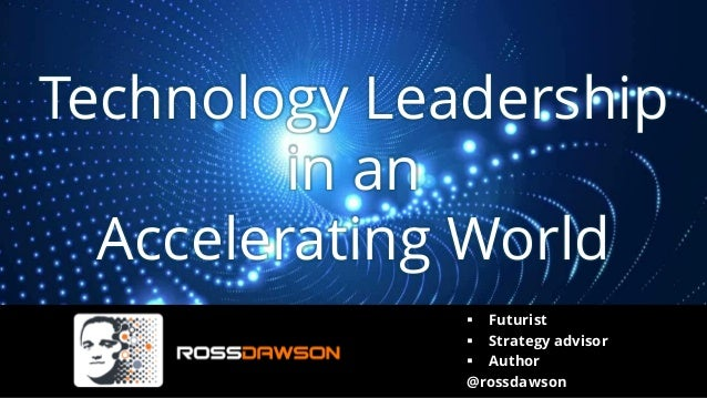 Technology Leadership in an Accelerating World ▪ Futurist ▪ Strategy advisor ▪ Author @rossdawson
