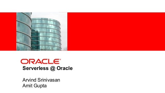 <Insert Picture Here> Serverless @ Oracle Arvind Srinivasan Amit Gupta