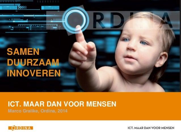 ICT. MAAR DAN VOOR MENSEN Marco Gralike, Ordina, 2014 SAMEN DUURZAAM INNOVEREN