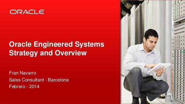 Oracle Engineered Systems Strategy and Overview Fran Navarro Sales Consultant - Barcelona Febrero - 2014