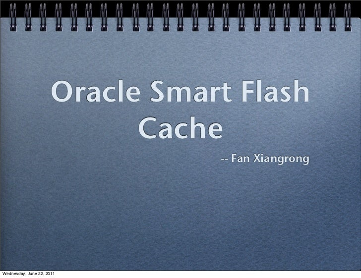 Oracle Smart Flash                           Cache                                -- Fan XiangrongWednesday, June 22, 2011