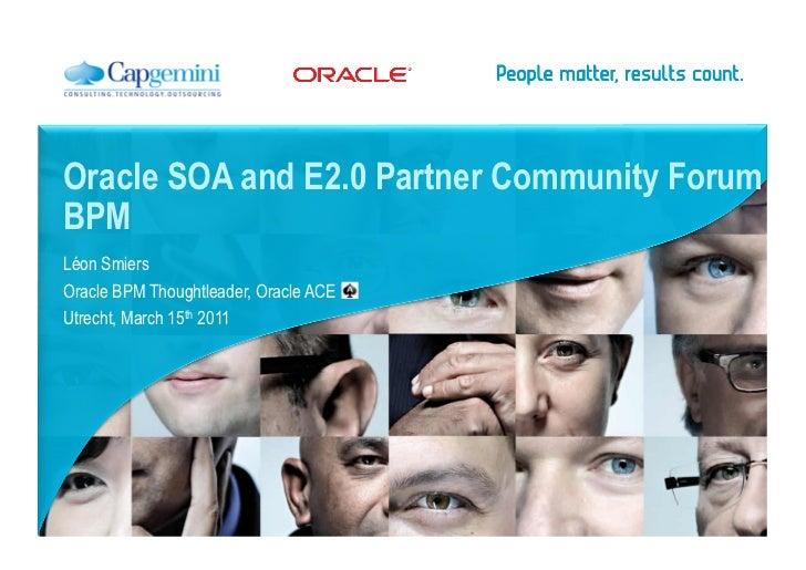 Oracle SOA and E2.0 Partner Community ForumBPMLéon SmiersOracle BPM Thoughtleader, Oracle ACEUtrecht, March 15th 2011