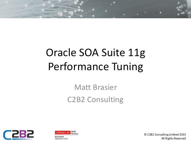 © C2B2 Consulting Limited 2013 All Rights Reserved Oracle SOA Suite 11g Performance Tuning Matt Brasier C2B2 Consulting