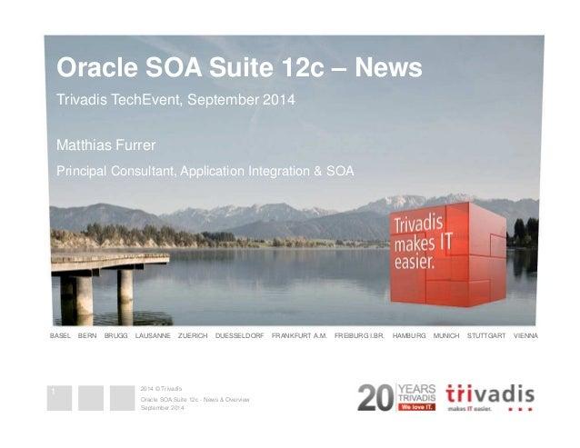 Oracle SOA Suite 12c – News  Trivadis TechEvent, September 2014  Matthias Furrer  Principal Consultant, Application Integr...