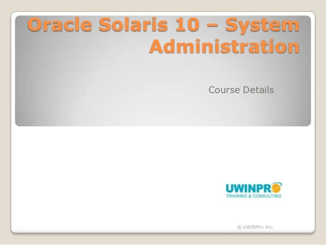 Oracle Solaris 10 – System            Administration                 Course Details                       © UWINPro Inc.