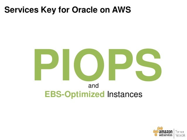 EBS • PIOPS (applies to I/O with a block size of 16KB) • Stripe using RAID 0, 10, LVM, or ASM • RAID 10 (can decrease perf...