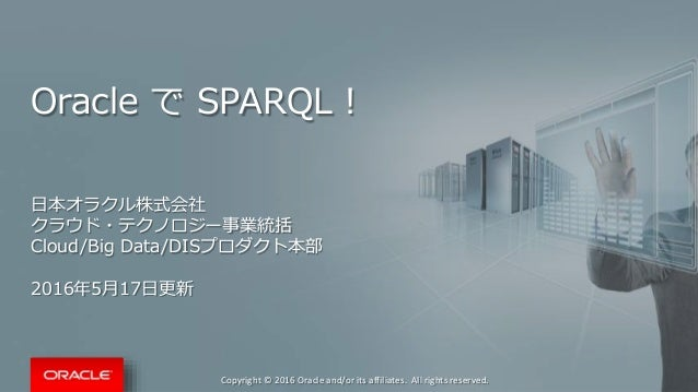 Copyright © 2016 Oracle and/or its affiliates. All rights reserved. Oracle で SPARQL! 日本オラクル株式会社 クラウド・テクノロジー事業統括 Cloud/Big ...