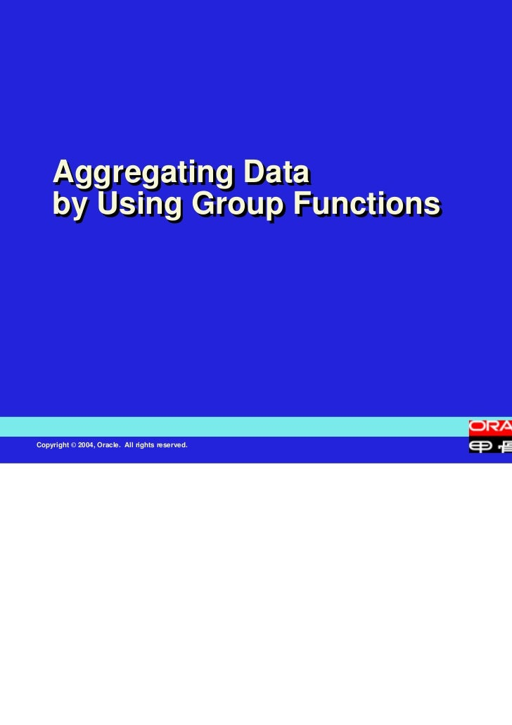 Aggregating Data    by Using Group FunctionsCopyright © 2004, Oracle. All rights reserved.