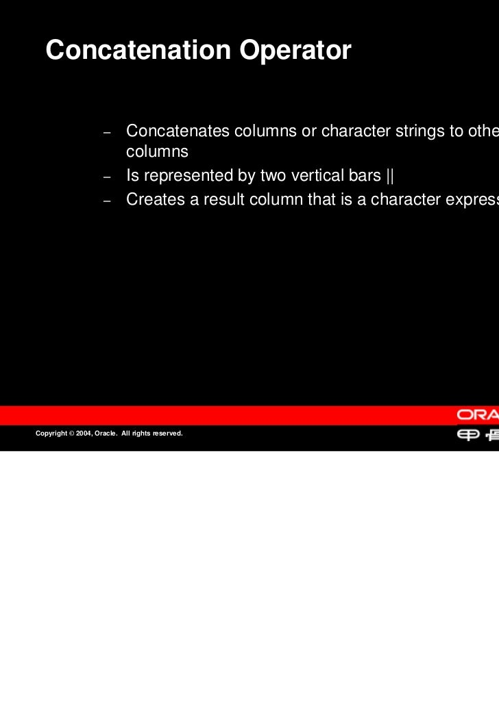 Concatenation Operator                     –                     –      Concatenates columns or character strings to other...