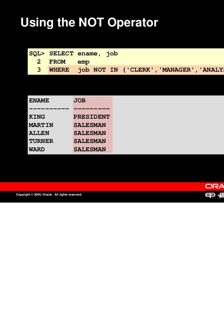 Using the NOT Operator         SQL> SELECT ename, job           2 FROM    emp           3 WHERE job NOT IN (CLERK,MANAGER,...
