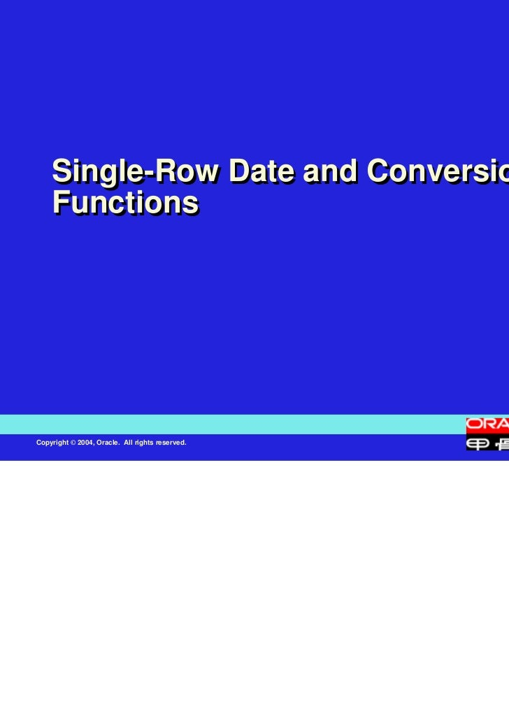 Single-Row Date and Conversion    FunctionsCopyright © 2004, Oracle. All rights reserved.