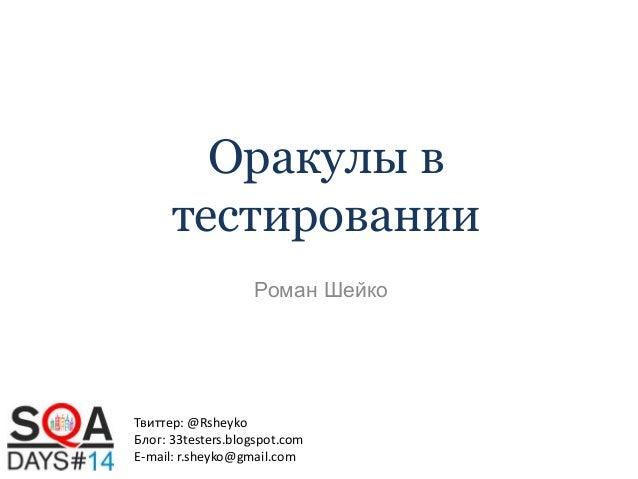 Оракулы в тестировании Роман Шейко  Твиттер: @Rsheyko Блог: 33testers.blogspot.com E-mail: r.sheyko@gmail.com