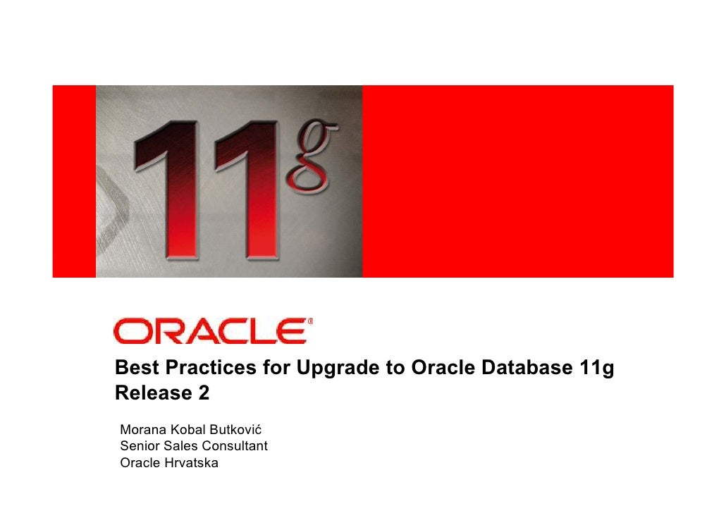 <Insert Picture Here>     Best Practices for Upgrade to Oracle Database 11g Release 2 Morana Kobal Butković Senior Sales C...