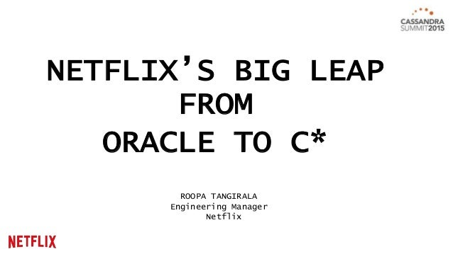 NETFLIX'S BIG LEAP FROM ORACLE TO C* ROOPA TANGIRALA Engineering Manager Netflix