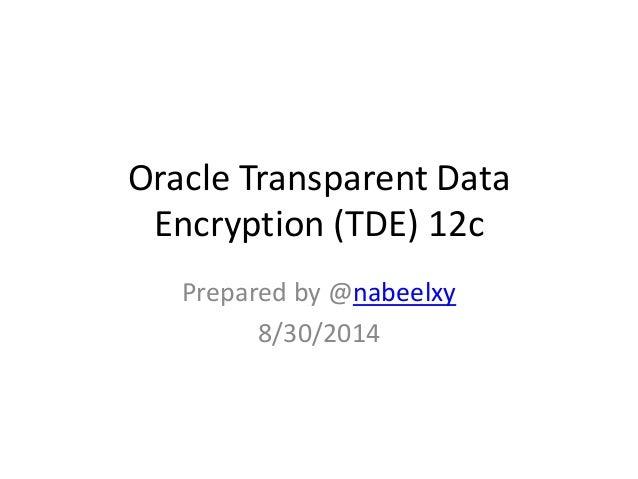 Oracle Transparent Data  Encryption (TDE) 12c  Prepared by @nabeelxy  8/30/2014