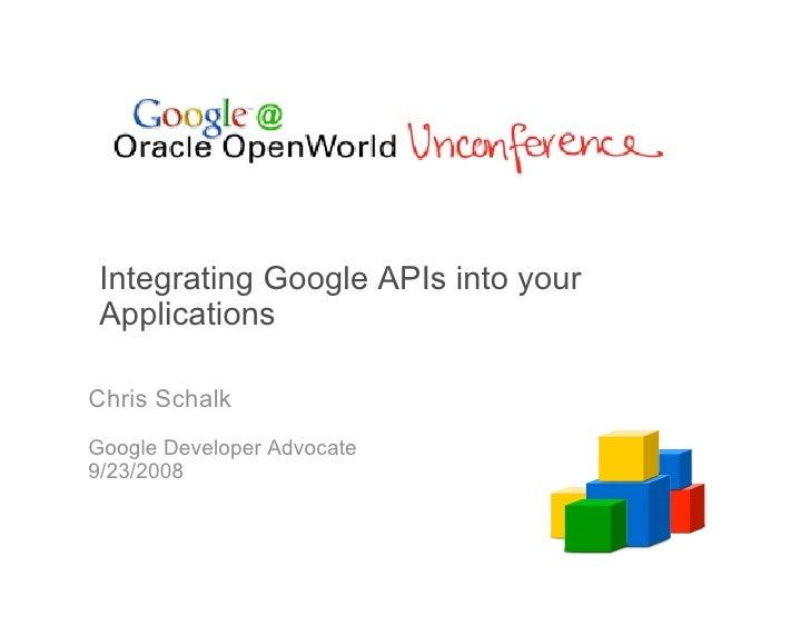 Integrating Google APIs into your  Applications  Chris Schalk Google Developer Advocate 9/23/2008