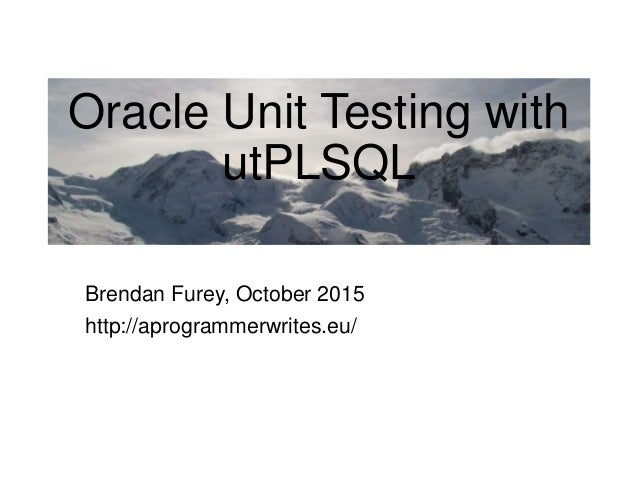 Oracle Unit Testing with utPLSQL Brendan Furey, October 2015 http://aprogrammerwrites.eu/