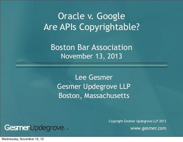 Oracle v. Google Are APIs Copyrightable? Boston Bar Association November 13, 2013  Lee Gesmer Gesmer Updegrove LLP Boston,...