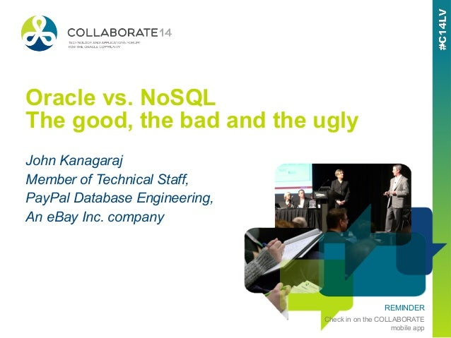 REMINDER Check in on the COLLABORATE mobile app Oracle vs. NoSQL The good, the bad and the ugly John Kanagaraj Member of T...
