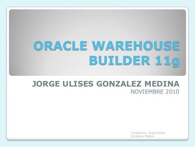 ORACLE WAREHOUSE      BUILDER 11gJORGE ULISES GONZALEZ MEDINA                  NOVIEMBRE 2010                  Created by:...