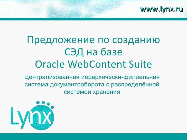 www.lynx.ruПредложение по созданию       СЭД на базе Oracle WebContent SuiteЦентрализованная иерархически-филиальнаясистем...