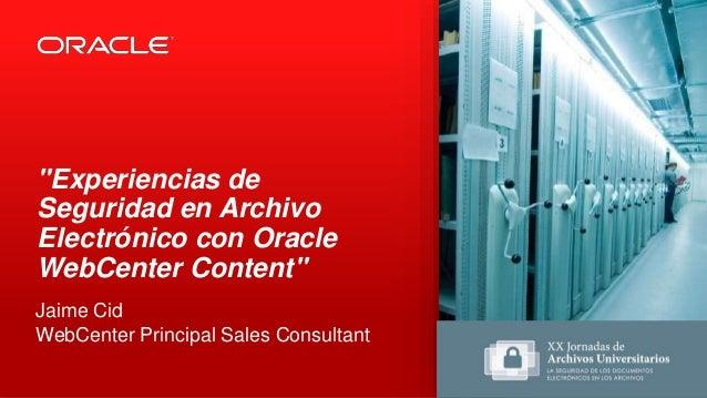 """""""Experiencias de Seguridad en Archivo Electrónico con Oracle WebCenter Content"""" Jaime Cid WebCenter Principal Sales Consul..."""