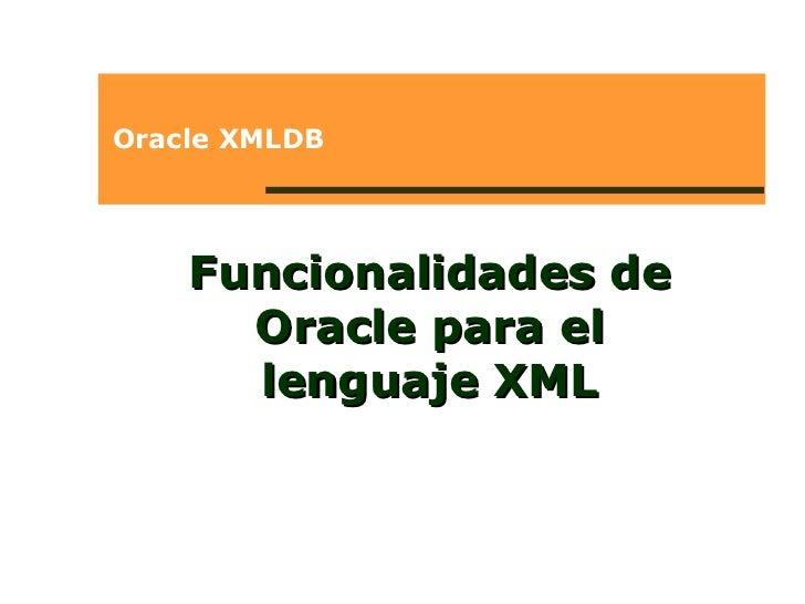 Oracle XMLDB Funcionalidades de Oracle para el lenguaje XML